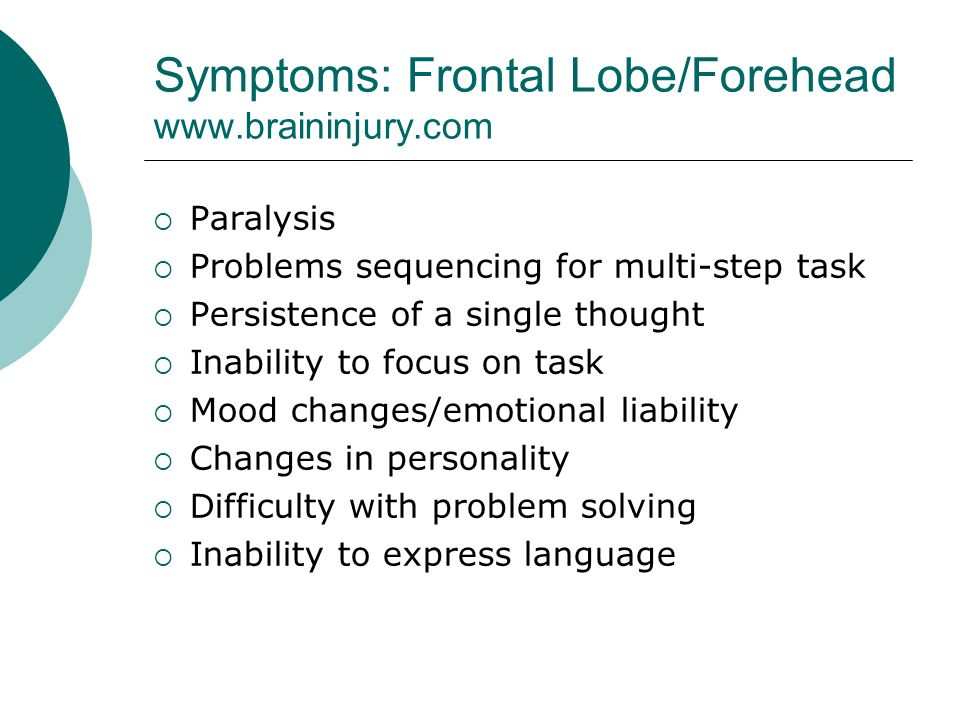 Symptoms: Frontal Lobe/Forehead    Paralysis  Problems sequencing for multi-step task  Persistence of a single thought  Inability to focus on task  Mood changes/emotional liability  Changes in personality  Difficulty with problem solving  Inability to express language