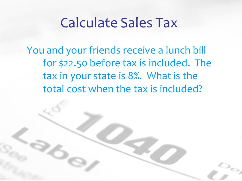 Calculate Sales Tax You and your friends receive a lunch bill for $22.50 before tax is included.