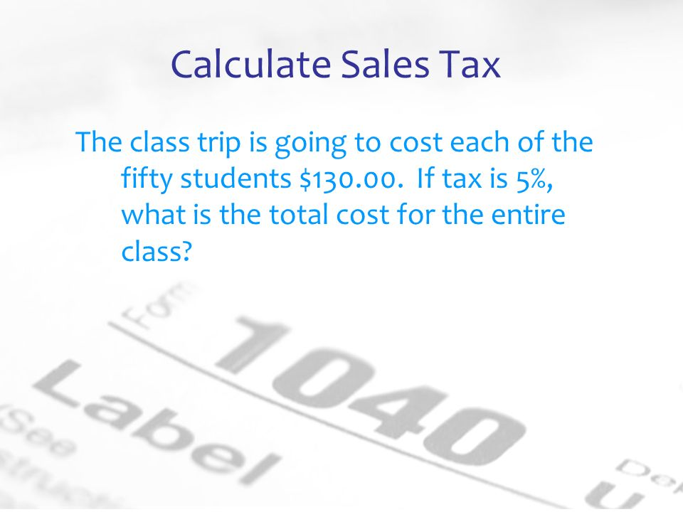 Calculate Sales Tax The class trip is going to cost each of the fifty students $