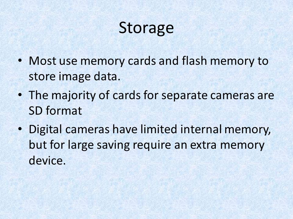 Storage Most use memory cards and flash memory to store image data.