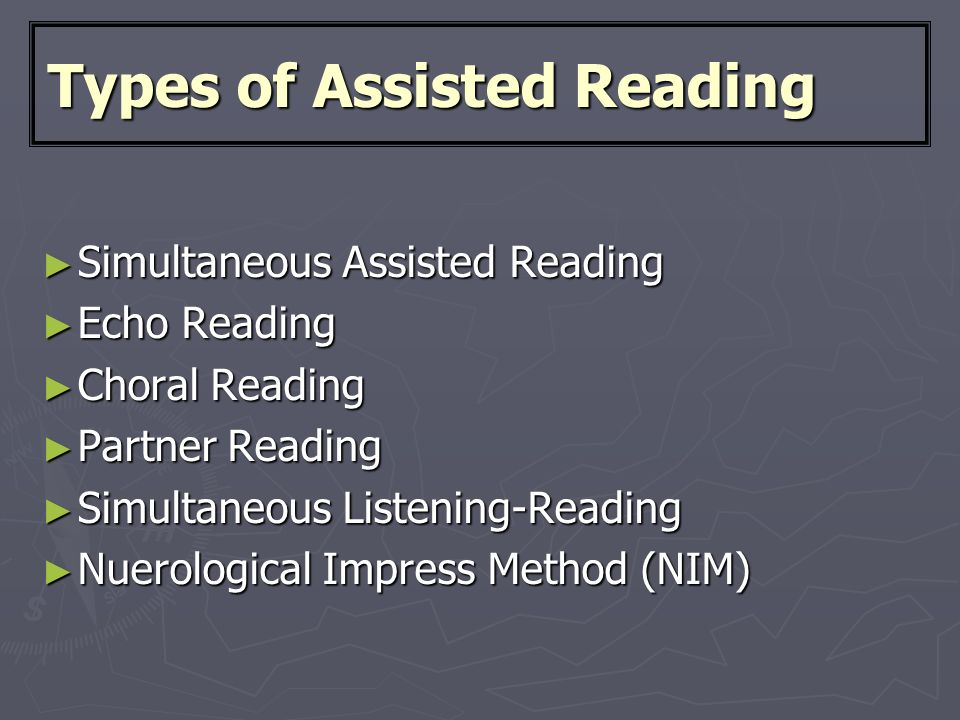 Types of Assisted Reading ► Simultaneous Assisted Reading ► Echo Reading ► Choral Reading ► Partner Reading ► Simultaneous Listening-Reading ► Nuerological Impress Method (NIM)
