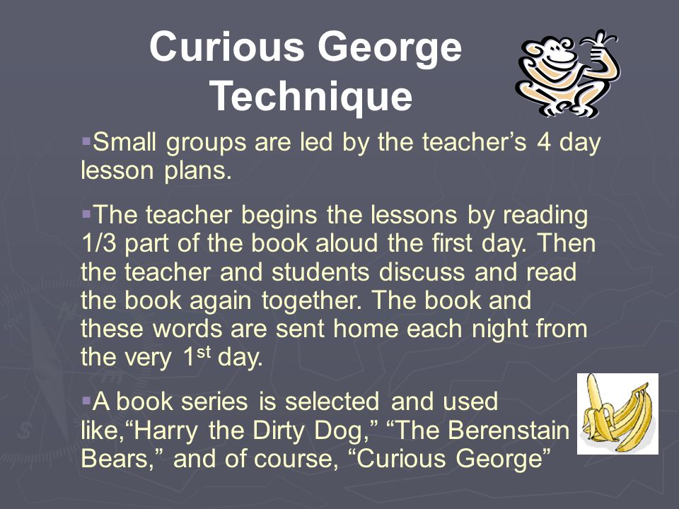 Curious George Technique  Small groups are led by the teacher's 4 day lesson plans.