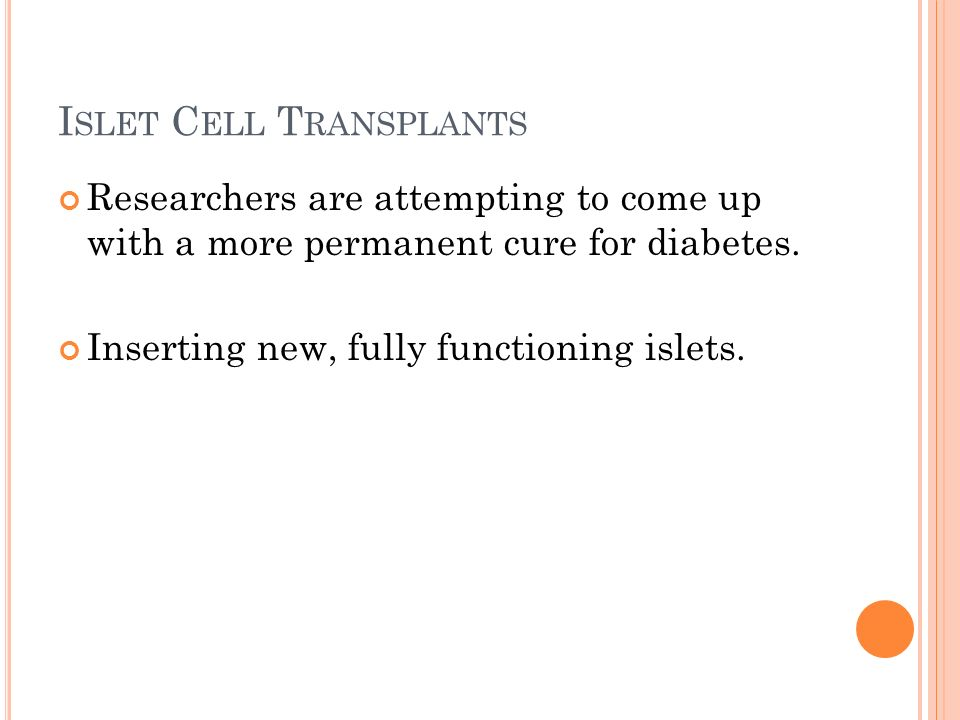 I SLET C ELL T RANSPLANTS Researchers are attempting to come up with a more permanent cure for diabetes.