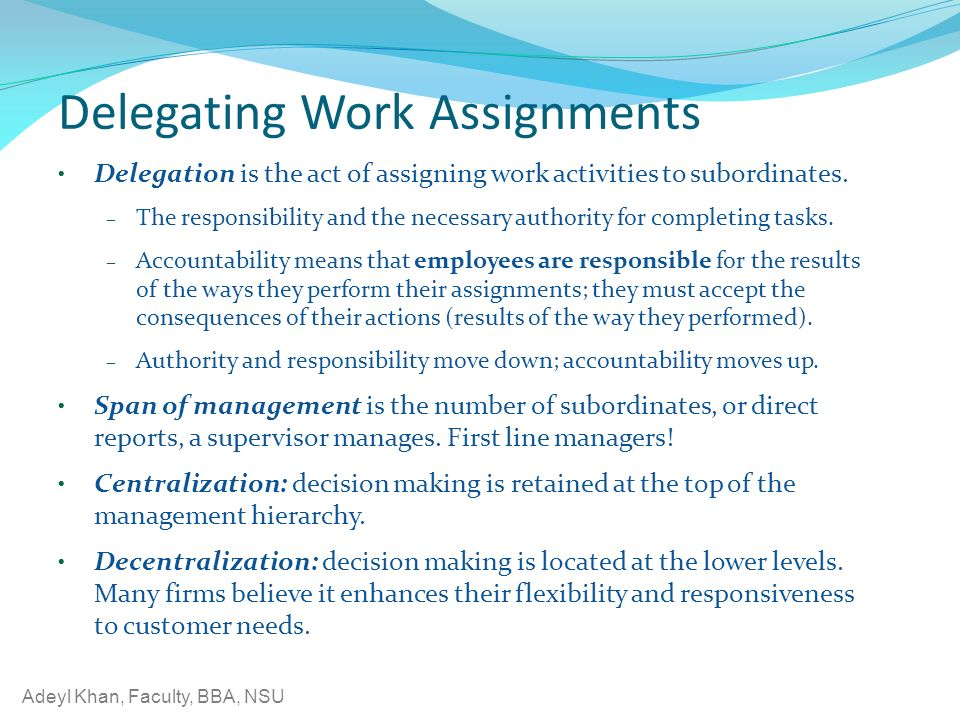 Adeyl Khan, Faculty, BBA, NSU Delegating Work Assignments Delegation is the act of assigning work activities to subordinates.