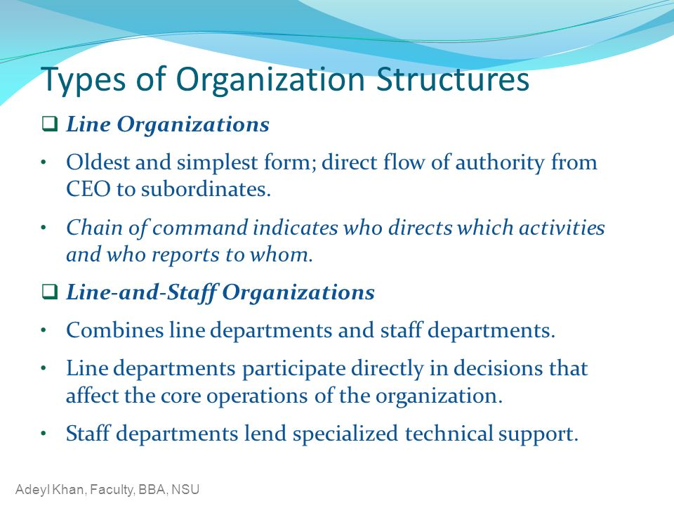 Adeyl Khan, Faculty, BBA, NSU Types of Organization Structures  Line Organizations Oldest and simplest form; direct flow of authority from CEO to subordinates.