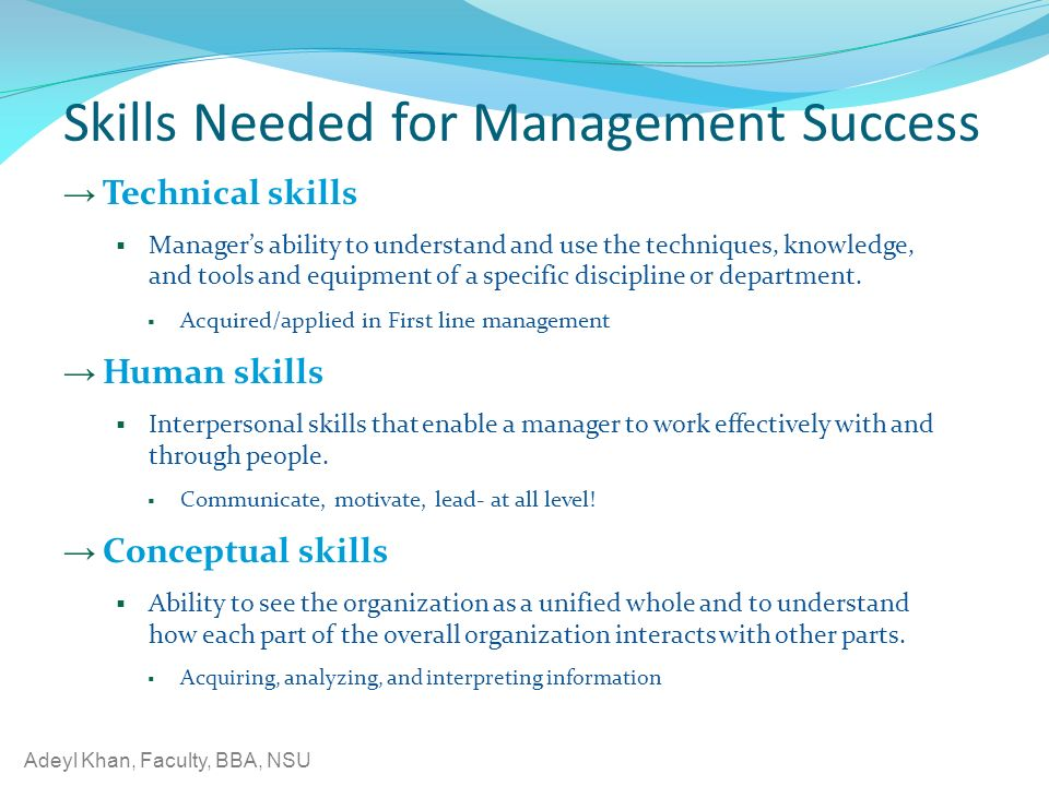 Adeyl Khan, Faculty, BBA, NSU Skills Needed for Management Success → Technical skills  Manager's ability to understand and use the techniques, knowledge, and tools and equipment of a specific discipline or department.