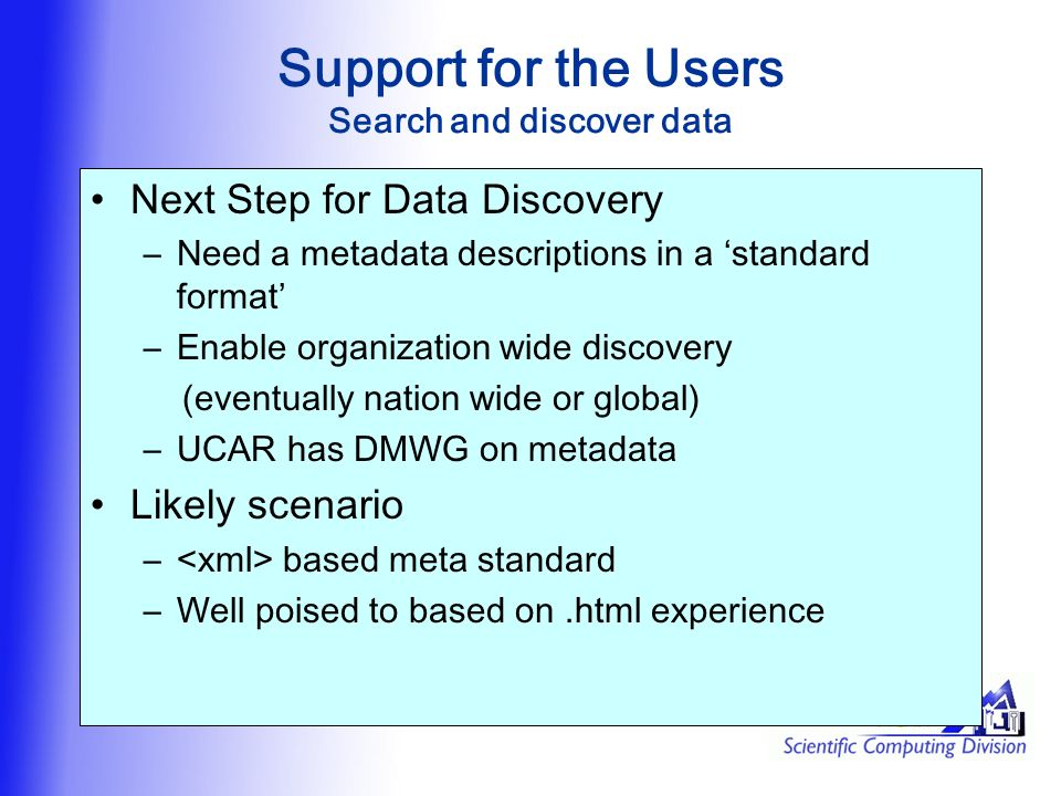 Support for the Users Search and discover data Next Step for Data Discovery –Need a metadata descriptions in a 'standard format' –Enable organization wide discovery (eventually nation wide or global) –UCAR has DMWG on metadata Likely scenario – based meta standard –Well poised to based on.html experience