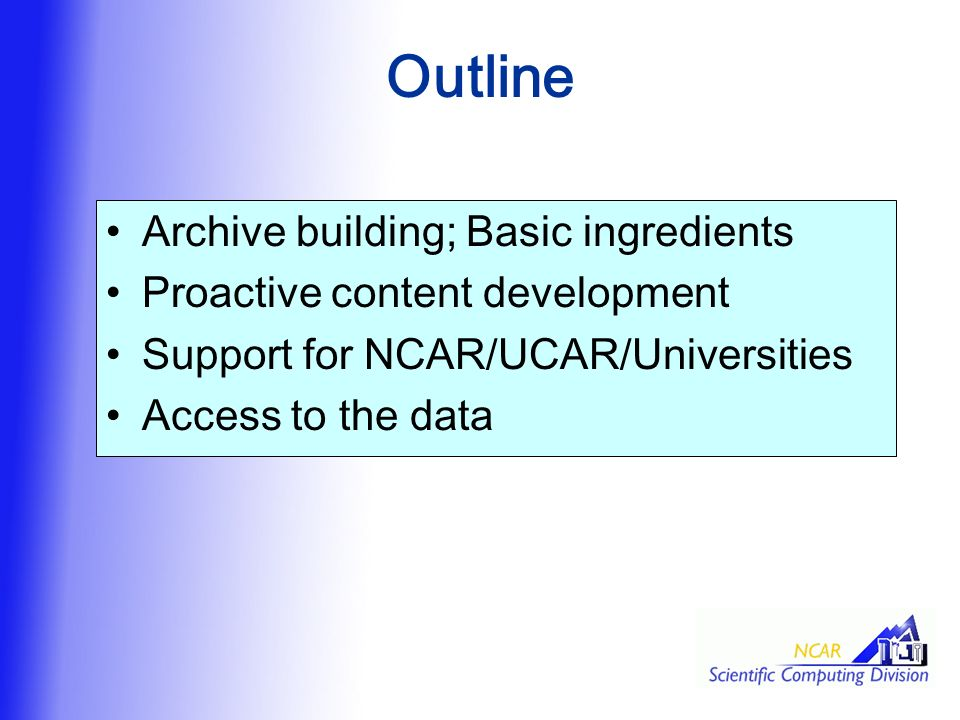 Outline Archive building; Basic ingredients Proactive content development Support for NCAR/UCAR/Universities Access to the data