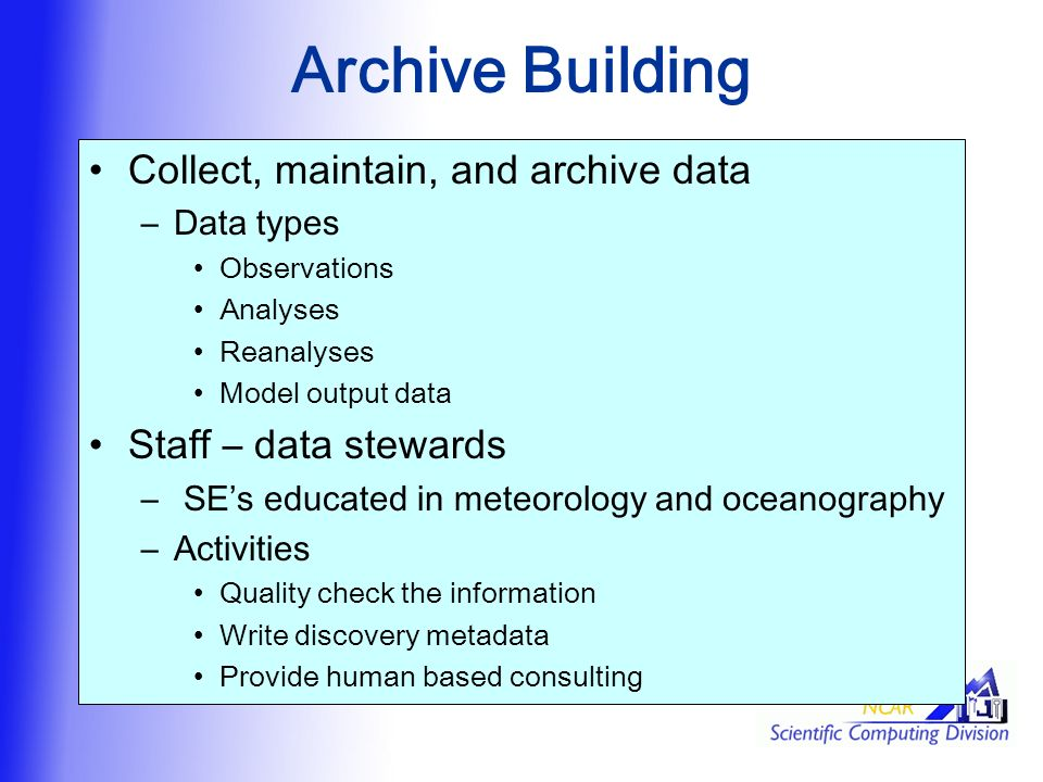 Archive Building Collect, maintain, and archive data –Data types Observations Analyses Reanalyses Model output data Staff – data stewards – SE's educated in meteorology and oceanography –Activities Quality check the information Write discovery metadata Provide human based consulting