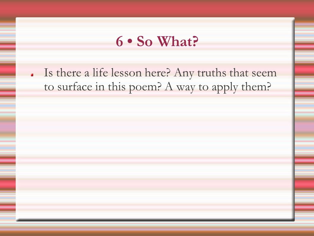 6 So What. Is there a life lesson here. Any truths that seem to surface in this poem.