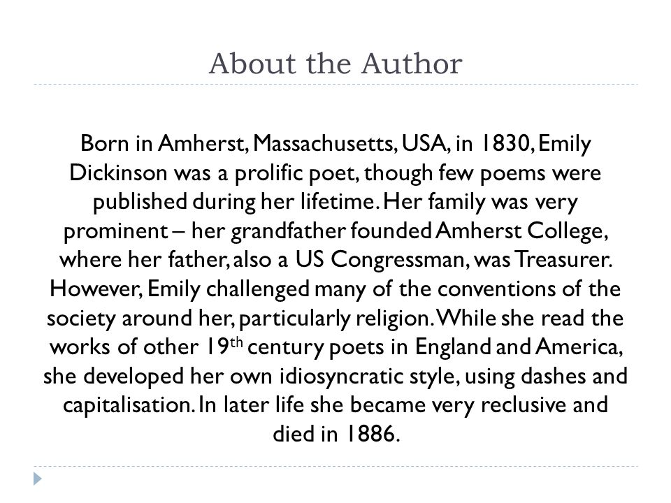 About the Author Born in Amherst, Massachusetts, USA, in 1830, Emily Dickinson was a prolific poet, though few poems were published during her lifetime.
