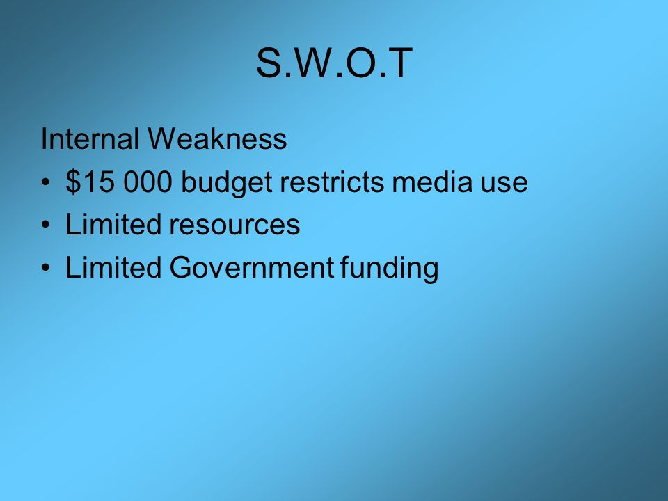S.W.O.T Internal Weakness $ budget restricts media use Limited resources Limited Government funding