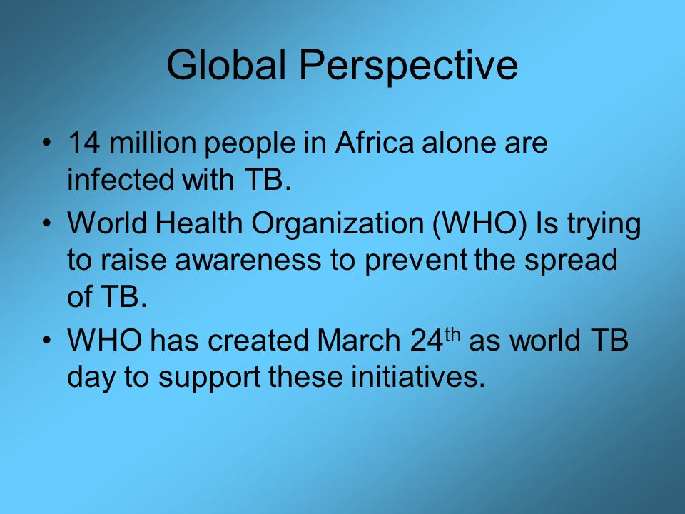 Global Perspective 14 million people in Africa alone are infected with TB.