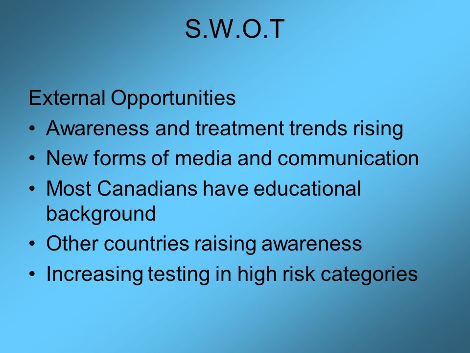 S.W.O.T External Opportunities Awareness and treatment trends rising New forms of media and communication Most Canadians have educational background Other countries raising awareness Increasing testing in high risk categories
