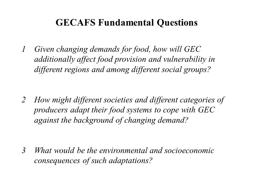 GECAFS Fundamental Questions 1Given changing demands for food, how will GEC additionally affect food provision and vulnerability in different regions and among different social groups.