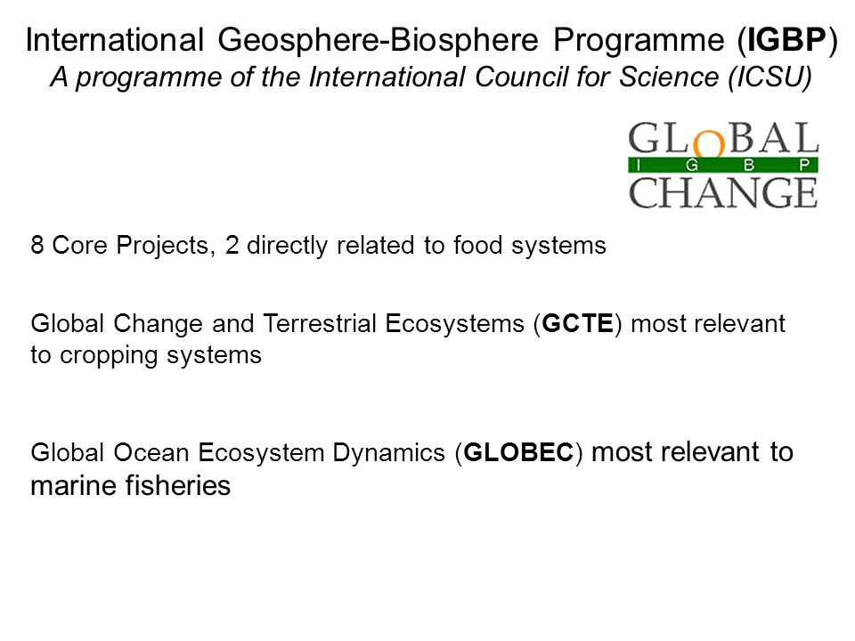 International Geosphere-Biosphere Programme (IGBP) A programme of the International Council for Science (ICSU) 8 Core Projects, 2 directly related to food systems Global Change and Terrestrial Ecosystems (GCTE) most relevant to cropping systems Global Ocean Ecosystem Dynamics (GLOBEC) most relevant to marine fisheries