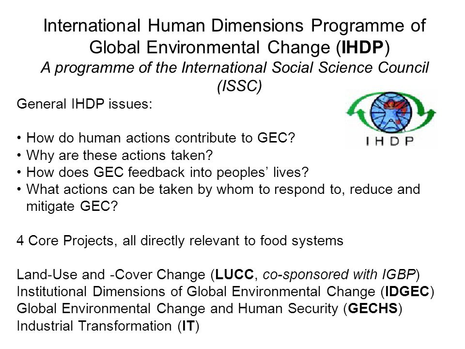 International Human Dimensions Programme of Global Environmental Change (IHDP) A programme of the International Social Science Council (ISSC) General IHDP issues: How do human actions contribute to GEC.