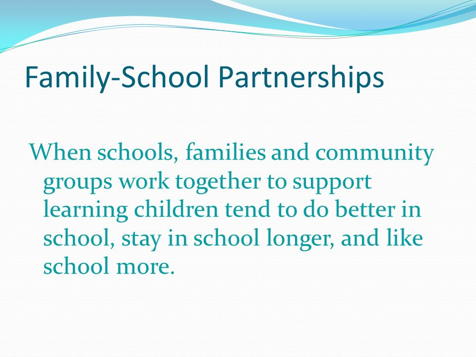Family-School Partnerships When schools, families and community groups work together to support learning children tend to do better in school, stay in school longer, and like school more.