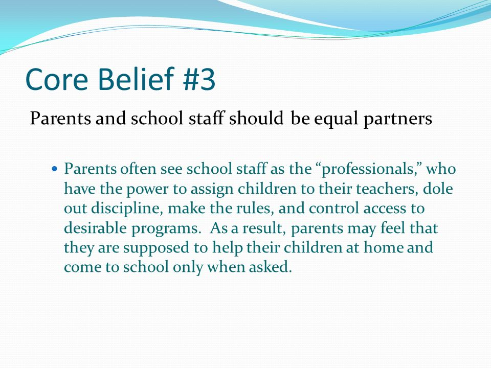 Core Belief #3 Parents and school staff should be equal partners Parents often see school staff as the professionals, who have the power to assign children to their teachers, dole out discipline, make the rules, and control access to desirable programs.