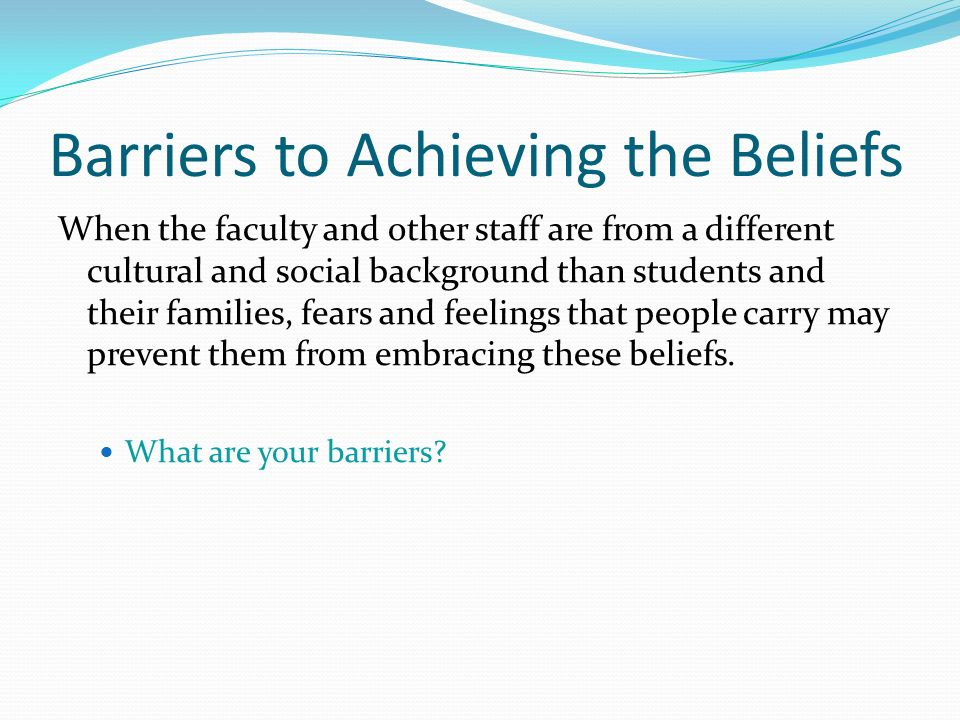 Barriers to Achieving the Beliefs When the faculty and other staff are from a different cultural and social background than students and their families, fears and feelings that people carry may prevent them from embracing these beliefs.