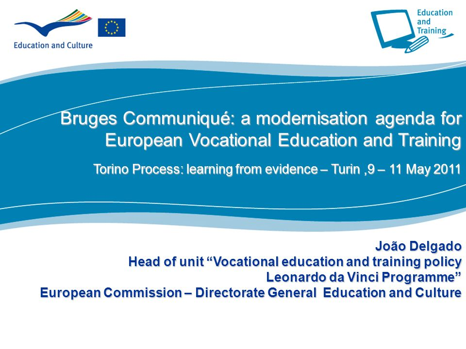 1 Part I Bruges Communiqué: amodernisation agenda for European Vocational Education and Training Bruges Communiqué: a modernisation agenda for European Vocational Education and Training Torino Process: learning from evidence – Turin,9 – 11 May 2011 João Delgado Head of unit Vocational education and training policy Leonardo da Vinci Programme European Commission – Directorate General Education and Culture