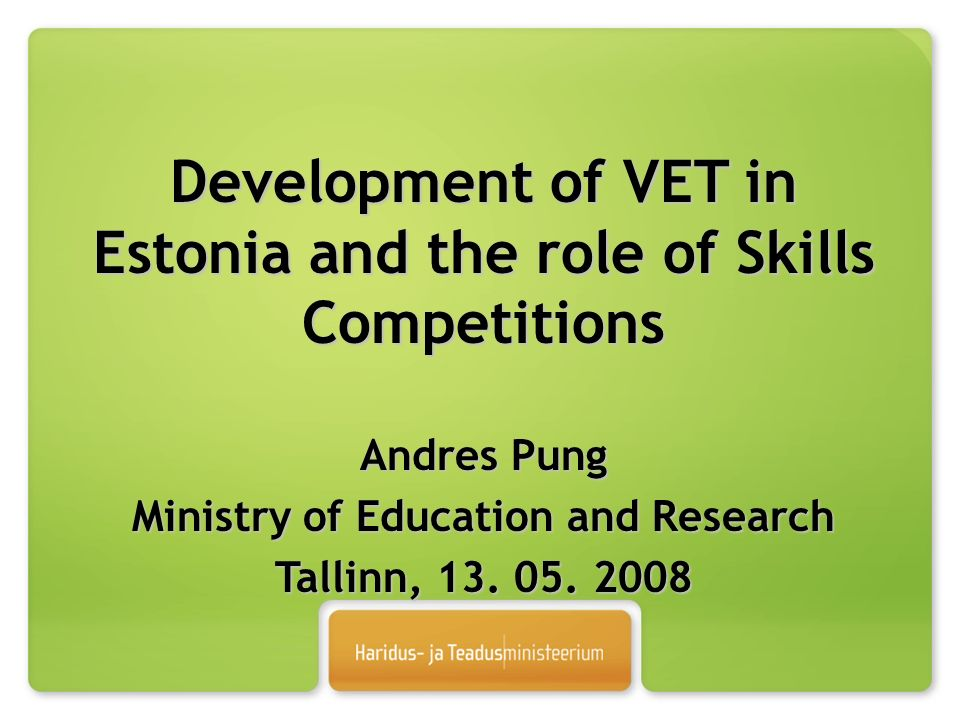 Development of VET in Estonia and the role of Skills Competitions Andres Pung Ministry of Education and Research Tallinn, 13.