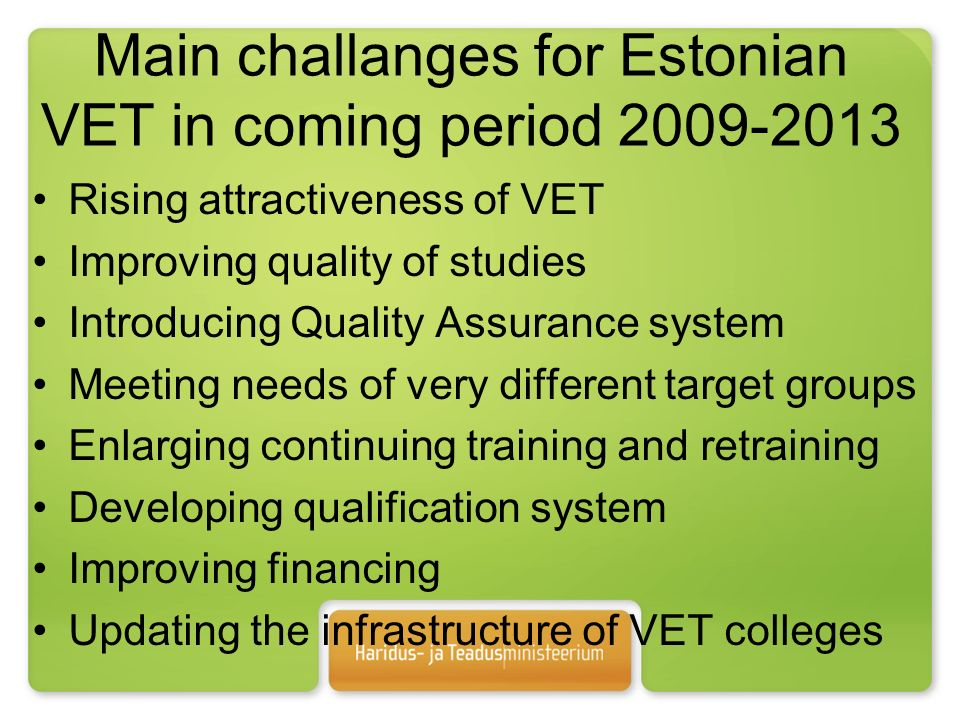 Main challanges for Estonian VET in coming period Rising attractiveness of VET Improving quality of studies Introducing Quality Assurance system Meeting needs of very different target groups Enlarging continuing training and retraining Developing qualification system Improving financing Updating the infrastructure of VET colleges
