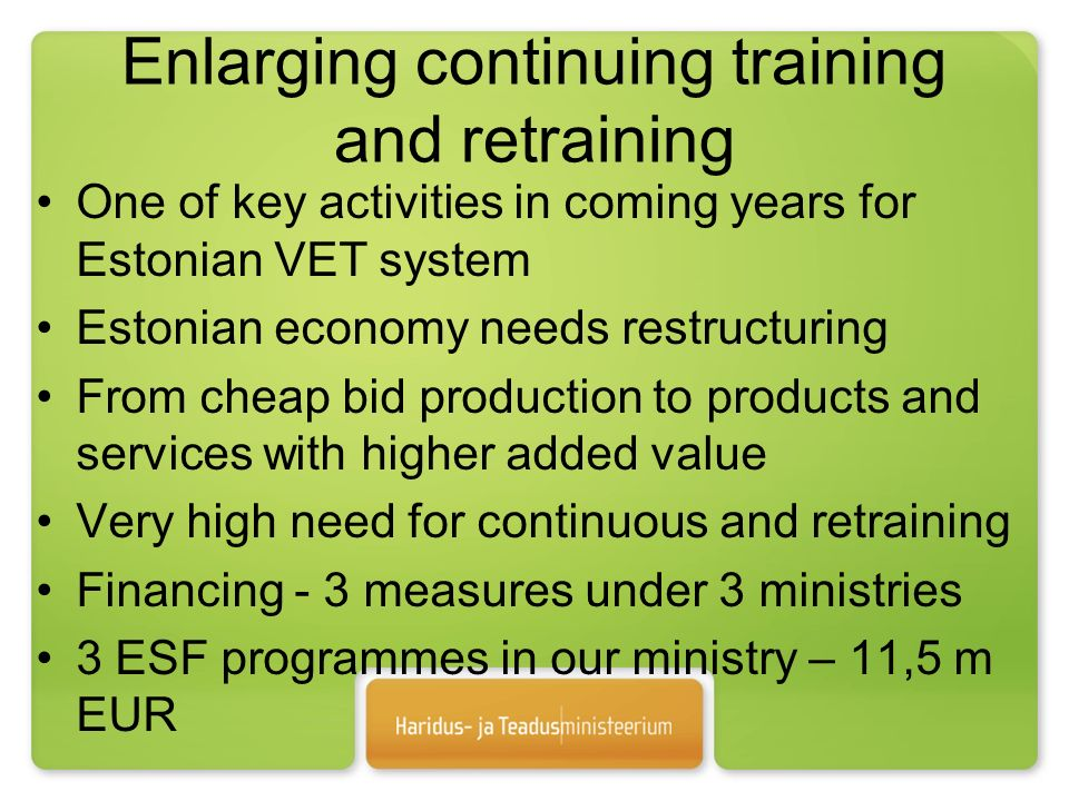 Enlarging continuing training and retraining One of key activities in coming years for Estonian VET system Estonian economy needs restructuring From cheap bid production to products and services with higher added value Very high need for continuous and retraining Financing - 3 measures under 3 ministries 3 ESF programmes in our ministry – 11,5 m EUR