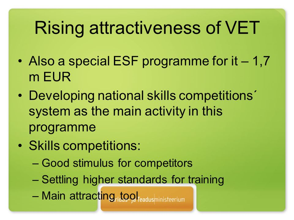 Rising attractiveness of VET Also a special ESF programme for it – 1,7 m EUR Developing national skills competitions´ system as the main activity in this programme Skills competitions: –Good stimulus for competitors –Settling higher standards for training –Main attracting tool