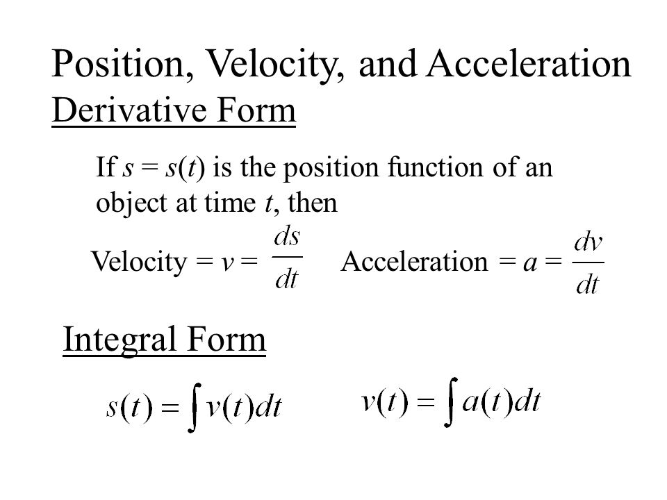 Position, Velocity, and Acceleration Derivative Form If s = s(t) is the position function of an object at time t, then Velocity = v =Acceleration = a = Integral Form