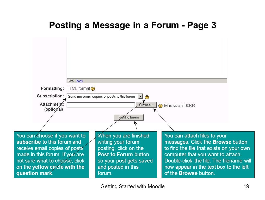Getting Started with Moodle19 When you are finished writing your forum posting, click on the Post to Forum button so your post gets saved and posted in this forum.