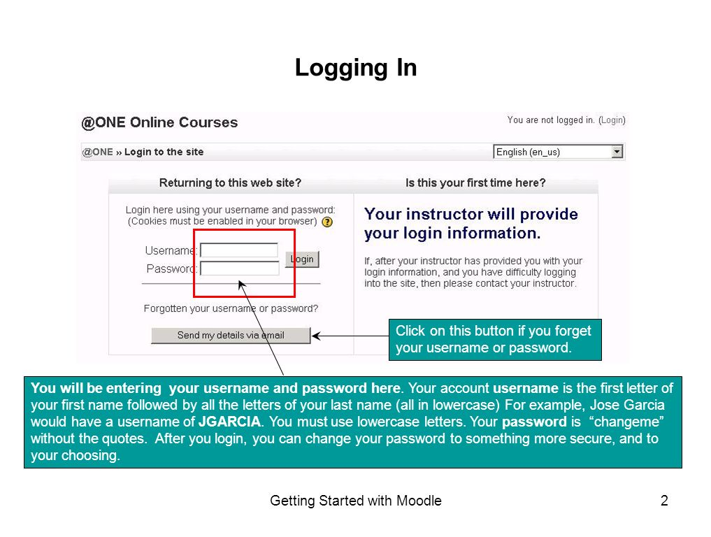 Getting Started with Moodle2 Logging In You will be entering your username and password here.