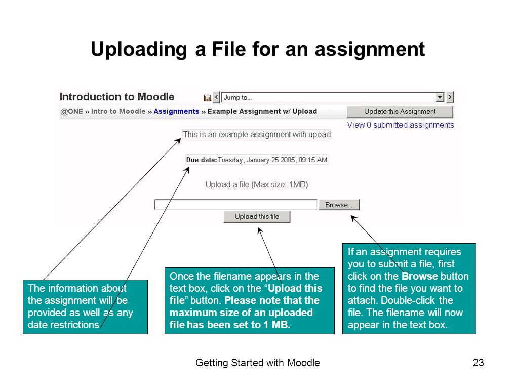 Getting Started with Moodle23 Uploading a File for an assignment If an assignment requires you to submit a file, first click on the Browse button to find the file you want to attach.