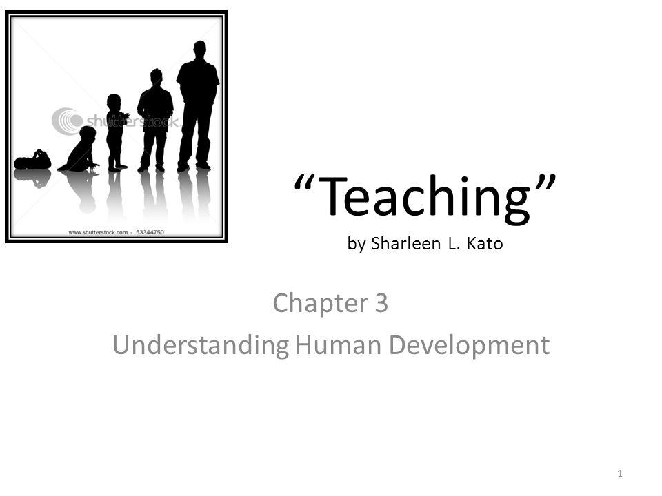 """Teaching"" by Sharleen L. Kato Chapter 3 Understanding Human Development 1"