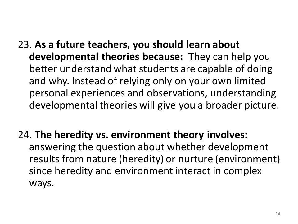 23. As a future teachers, you should learn about developmental theories because: They can help you better understand what students are capable of doin