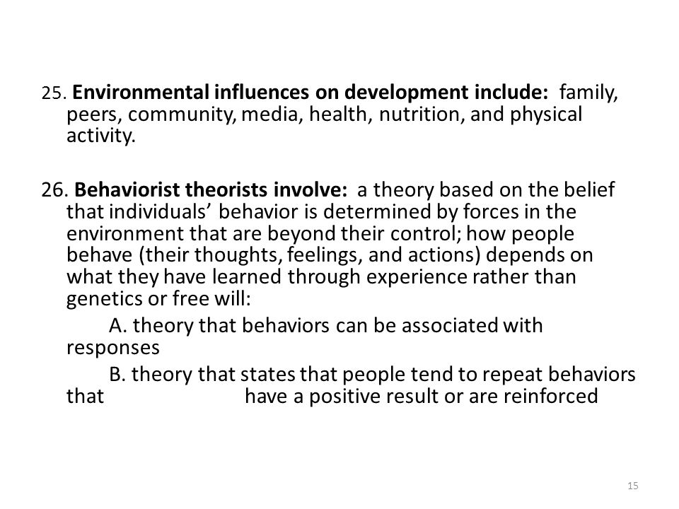 25. Environmental influences on development include: family, peers, community, media, health, nutrition, and physical activity. 26. Behaviorist theori