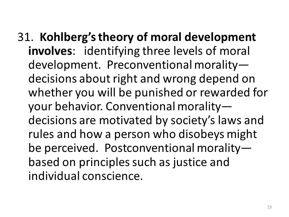 31. Kohlberg's theory of moral development involves: identifying three levels of moral development. Preconventional morality— decisions about right an