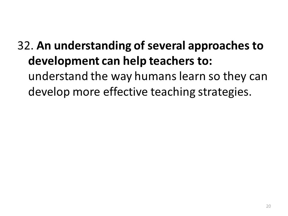 32. An understanding of several approaches to development can help teachers to: understand the way humans learn so they can develop more effective tea