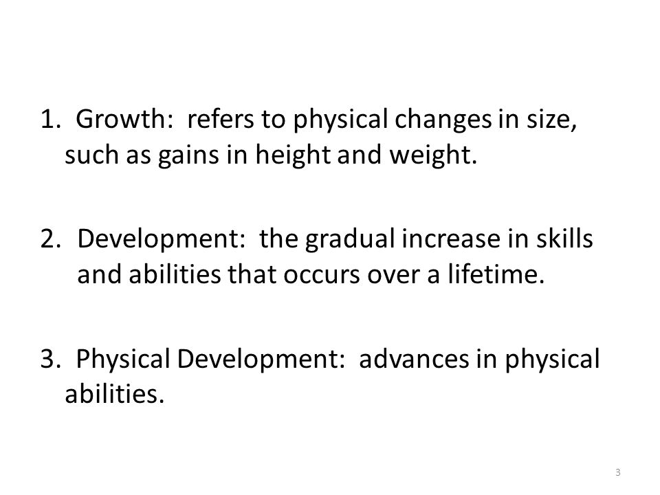 1. Growth: refers to physical changes in size, such as gains in height and weight. 2.Development: the gradual increase in skills and abilities that oc