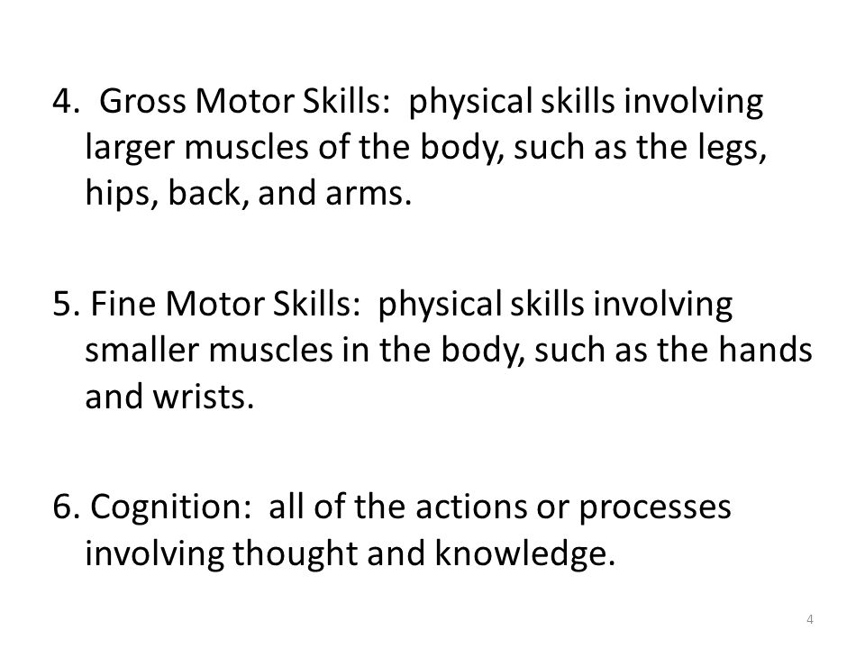4. Gross Motor Skills: physical skills involving larger muscles of the body, such as the legs, hips, back, and arms. 5. Fine Motor Skills: physical sk