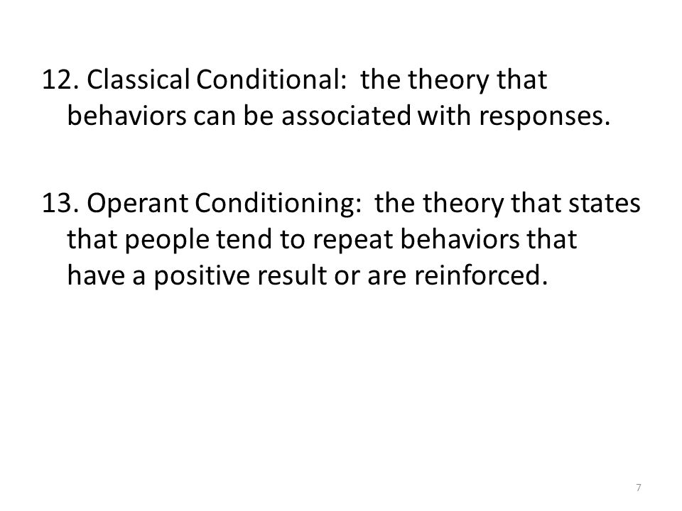 12. Classical Conditional: the theory that behaviors can be associated with responses. 13. Operant Conditioning: the theory that states that people te