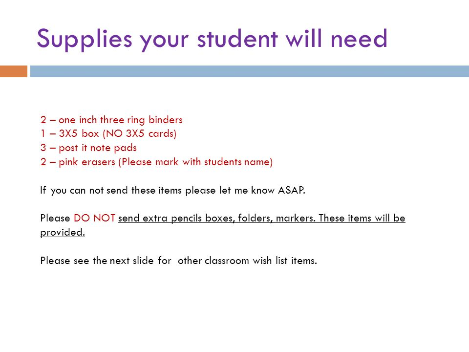 Supplies your student will need 2 – one inch three ring binders 1 – 3X5 box (NO 3X5 cards) 3 – post it note pads 2 – pink erasers (Please mark with students name) If you can not send these items please let me know ASAP.