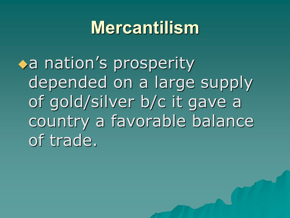 Mercantilism  a nation's prosperity depended on a large supply of gold/silver b/c it gave a country a favorable balance of trade.