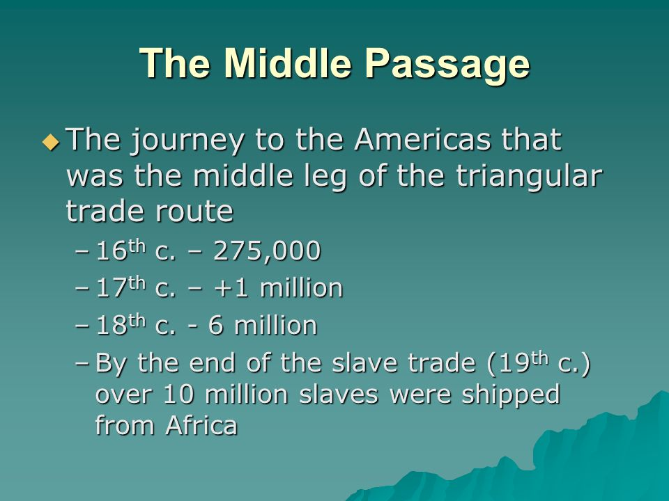 The Middle Passage  The journey to the Americas that was the middle leg of the triangular trade route –16 th c.