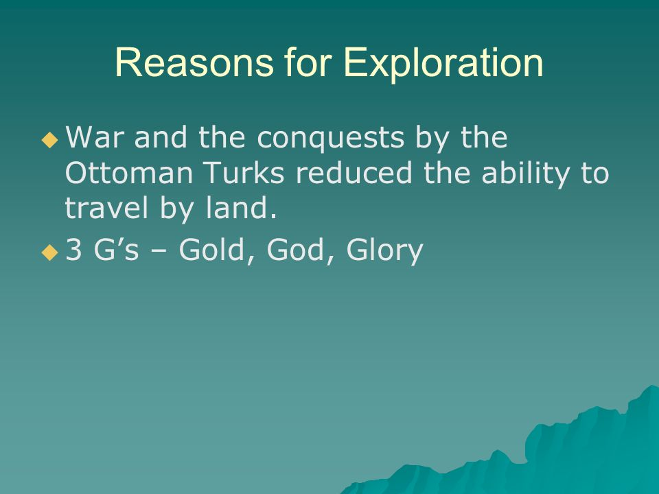 Reasons for Exploration   War and the conquests by the Ottoman Turks reduced the ability to travel by land.