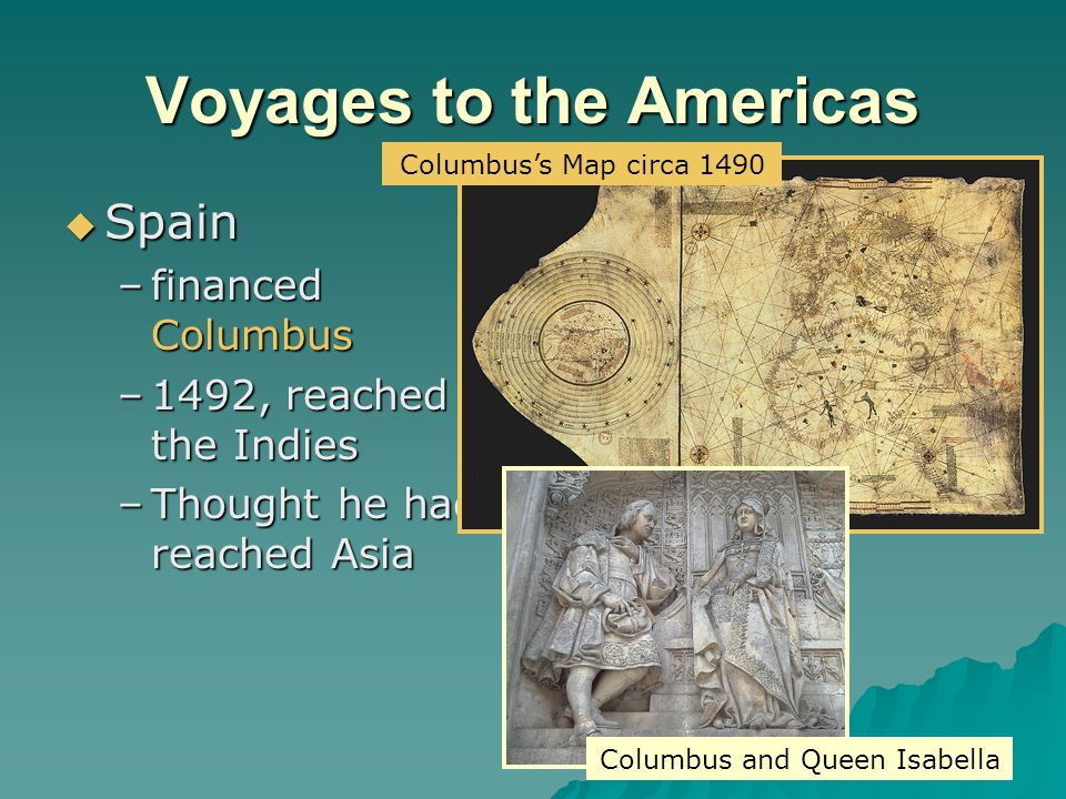 Voyages to the Americas  Spain –financed Columbus –1492, reached the Indies –Thought he had reached Asia Columbus and Queen Isabella Columbus's Map circa 1490