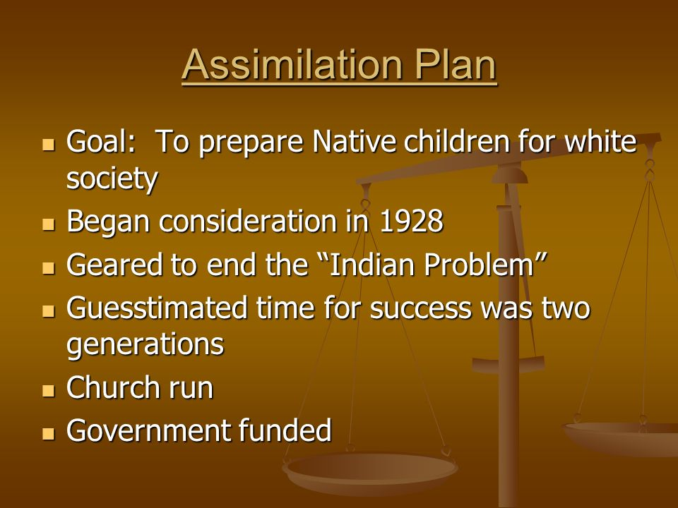 Assimilation Plan Goal: To prepare Native children for white society Goal: To prepare Native children for white society Began consideration in 1928 Began consideration in 1928 Geared to end the Indian Problem Geared to end the Indian Problem Guesstimated time for success was two generations Guesstimated time for success was two generations Church run Church run Government funded Government funded