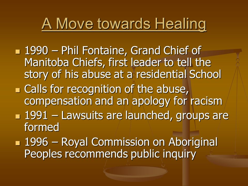A Move towards Healing 1990 – Phil Fontaine, Grand Chief of Manitoba Chiefs, first leader to tell the story of his abuse at a residential School 1990 – Phil Fontaine, Grand Chief of Manitoba Chiefs, first leader to tell the story of his abuse at a residential School Calls for recognition of the abuse, compensation and an apology for racism Calls for recognition of the abuse, compensation and an apology for racism 1991 – Lawsuits are launched, groups are formed 1991 – Lawsuits are launched, groups are formed 1996 – Royal Commission on Aboriginal Peoples recommends public inquiry 1996 – Royal Commission on Aboriginal Peoples recommends public inquiry