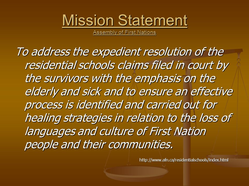 Mission Statement Assembly of First Nations To address the expedient resolution of the residential schools claims filed in court by the survivors with the emphasis on the elderly and sick and to ensure an effective process is identified and carried out for healing strategies in relation to the loss of languages and culture of First Nation people and their communities.