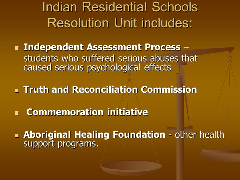 Indian Residential Schools Resolution Unit includes: Independent Assessment Process – Independent Assessment Process – students who suffered serious abuses that caused serious psychological effects Truth and Reconciliation Commission Truth and Reconciliation Commission Commemoration initiative Commemoration initiative Aboriginal Healing Foundation - other health support programs.